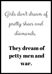 Girls don't dream of pretty shoes and diamonds. They dream of petty men and war..jpg